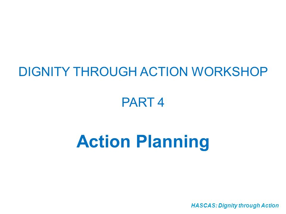 HASCAS: Dignity through Action DIGNITY THROUGH ACTION WORKSHOP PART 4 Action Planning