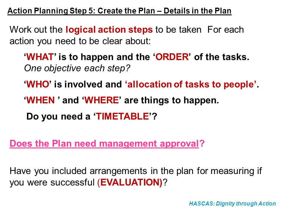 HASCAS: Dignity through Action Action Planning Step 5: Create the Plan – Details in the Plan Work out the logical action steps to be taken For each ac