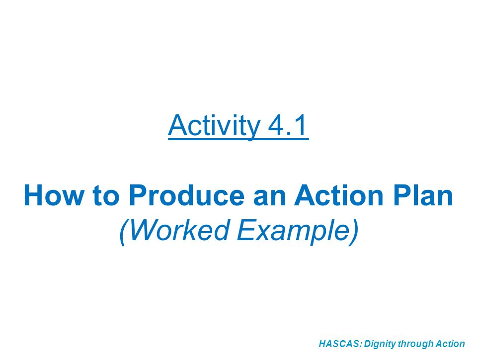 HASCAS: Dignity through Action Activity 4.1 How to Produce an Action Plan (Worked Example)