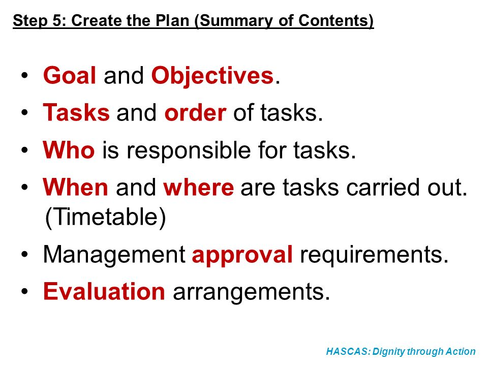 HASCAS: Dignity through Action Step 5: Create the Plan (Summary of Contents) Goal and Objectives. Tasks and order of tasks. Who is responsible for tas