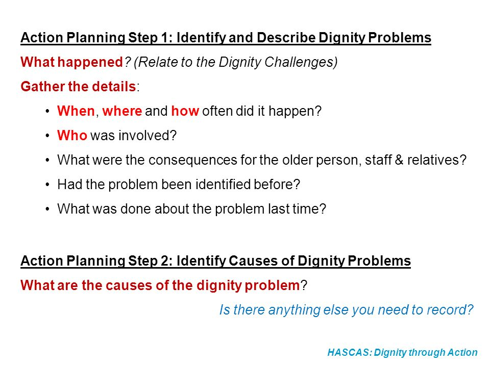 HASCAS: Dignity through Action Action Planning Step 1: Identify and Describe Dignity Problems What happened? (Relate to the Dignity Challenges) Gather