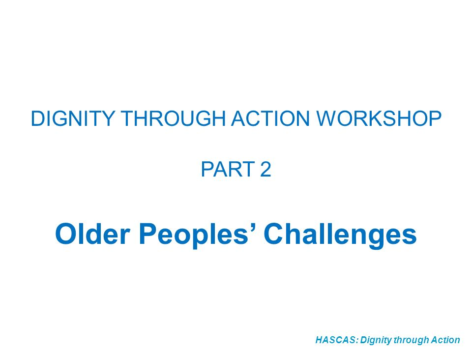 HASCAS: Dignity through Action DIGNITY THROUGH ACTION WORKSHOP PART 2 Older Peoples Challenges