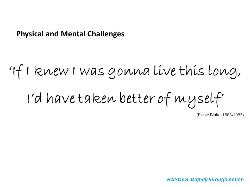 If I knew I was gonna live this long, Id have taken better of myself (Eubie Blake, ) Physical and Mental Challenges