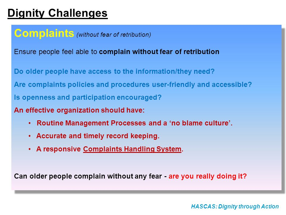 HASCAS: Dignity through Action Dignity Challenges Complaints (without fear of retribution) Ensure people feel able to complain without fear of retribution Do older people have access to the information/they need.