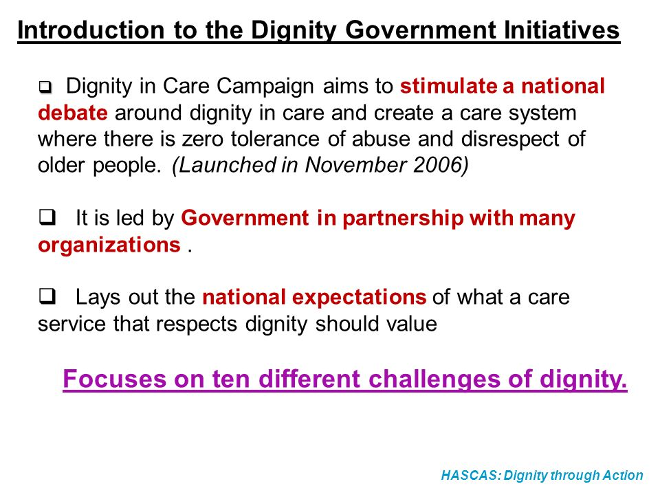 HASCAS: Dignity through Action Introduction to the Dignity Government Initiatives Dignity in Care Campaign aims to stimulate a national debate around dignity in care and create a care system where there is zero tolerance of abuse and disrespect of older people.