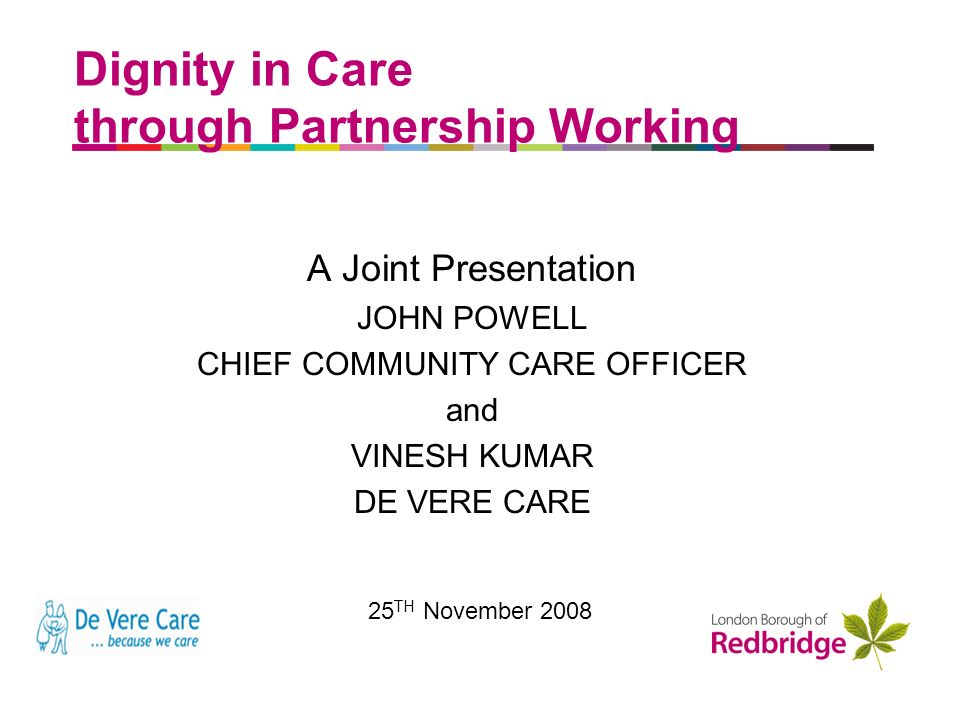 a better place to live Dignity in Care through Partnership Working A Joint Presentation JOHN POWELL CHIEF COMMUNITY CARE OFFICER and VINESH KUMAR DE VERE CARE 25 TH November 2008