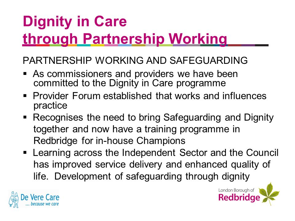 a better place to live Dignity in Care through Partnership Working PARTNERSHIP WORKING AND SAFEGUARDING As commissioners and providers we have been committed to the Dignity in Care programme Provider Forum established that works and influences practice Recognises the need to bring Safeguarding and Dignity together and now have a training programme in Redbridge for in-house Champions Learning across the Independent Sector and the Council has improved service delivery and enhanced quality of life.