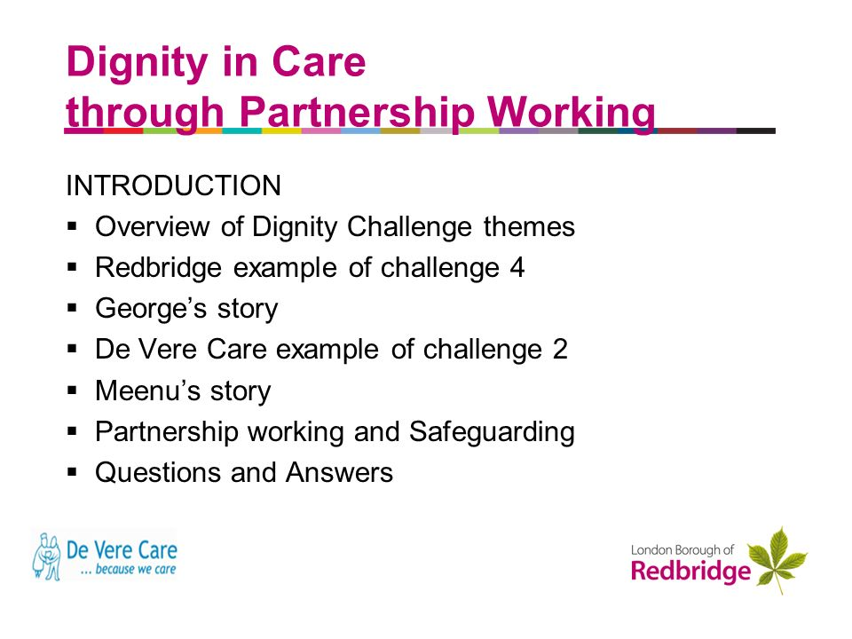 a better place to live Dignity in Care through Partnership Working INTRODUCTION Overview of Dignity Challenge themes Redbridge example of challenge 4 Georges story De Vere Care example of challenge 2 Meenus story Partnership working and Safeguarding Questions and Answers