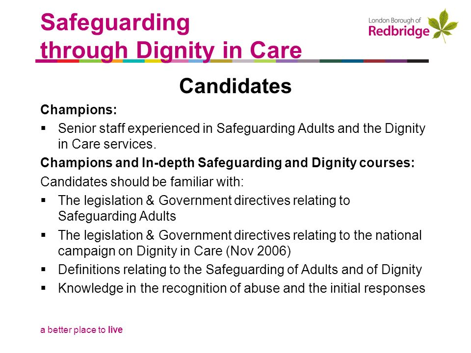 a better place to live Safeguarding through Dignity in Care Candidates Champions: Senior staff experienced in Safeguarding Adults and the Dignity in C