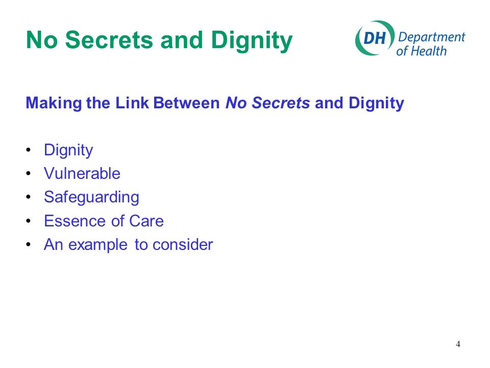 4 No Secrets and Dignity Making the Link Between No Secrets and Dignity Dignity Vulnerable Safeguarding Essence of Care An example to consider