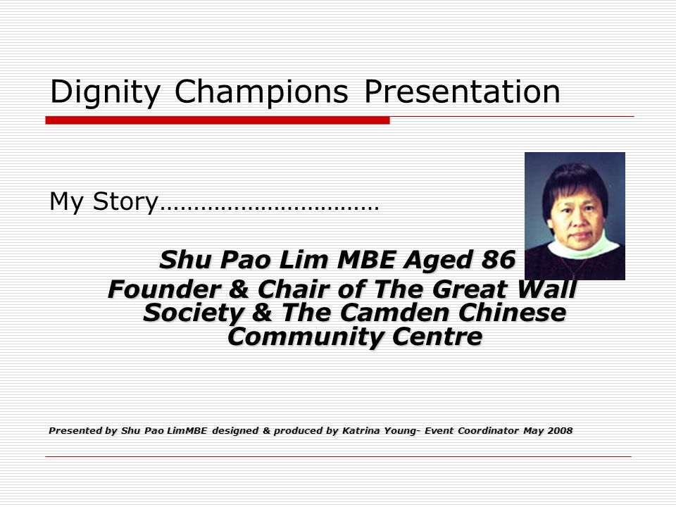 Dignity Champions Presentation My Story…………………………… Shu Pao Lim MBE Aged 86 Founder & Chair of The Great Wall Society & The Camden Chinese Community Ce