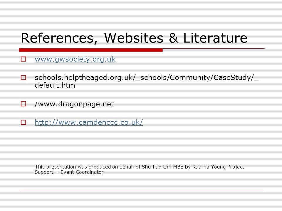 References, Websites & Literature www.gwsociety.org.uk schools.helptheaged.org.uk/_schools/Community/CaseStudy/_ default.htm /www.dragonpage.net http: