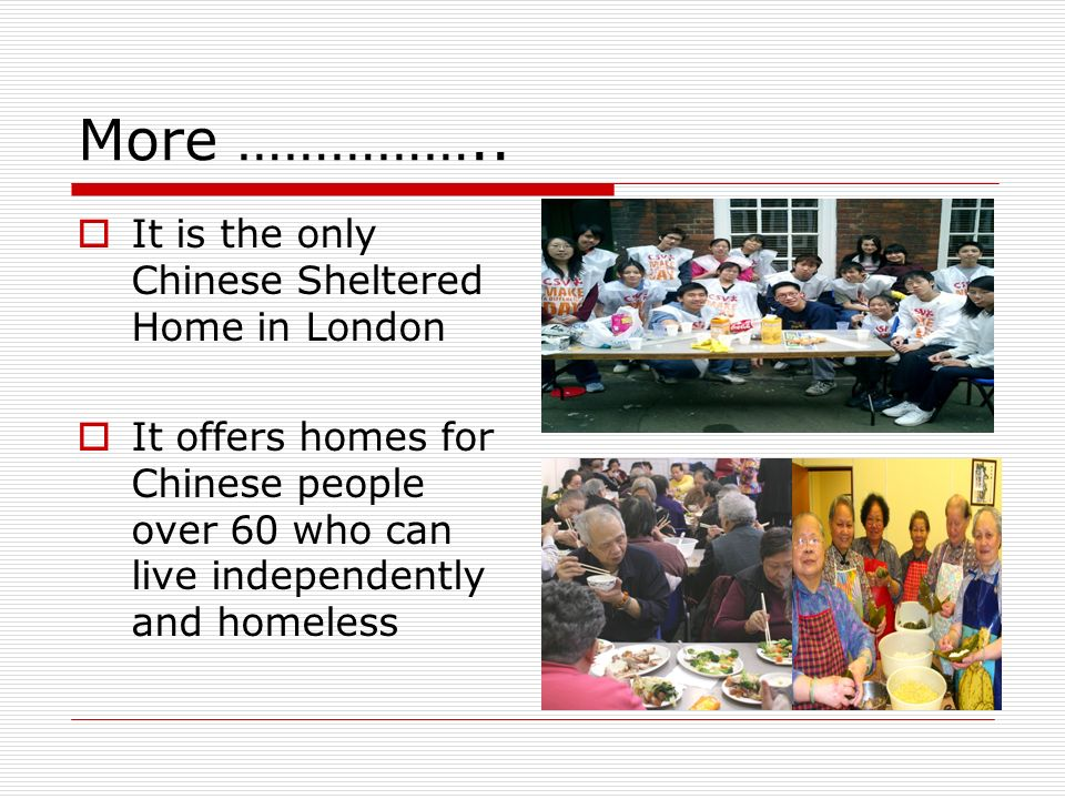 More …………….. It is the only Chinese Sheltered Home in London It offers homes for Chinese people over 60 who can live independently and homeless