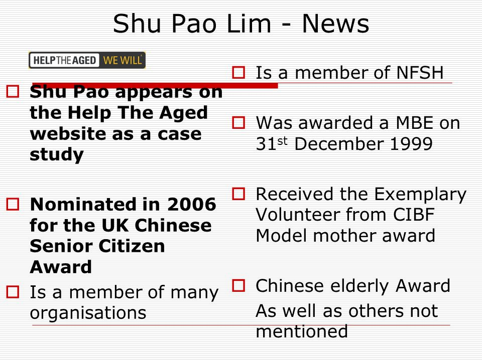 Shu Pao Lim - News Shu Pao appears on the Help The Aged website as a case study Nominated in 2006 for the UK Chinese Senior Citizen Award Is a member