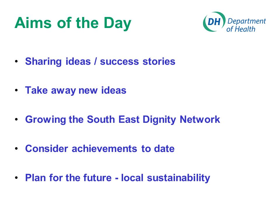 Aims of the Day Sharing ideas / success stories Take away new ideas Growing the South East Dignity Network Consider achievements to date Plan for the