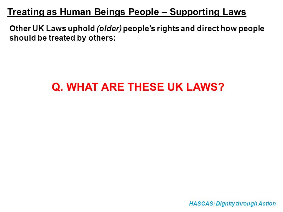 HASCAS: Dignity through Action Other UK Laws uphold (older) peoples rights and direct how people should be treated by others: Q.