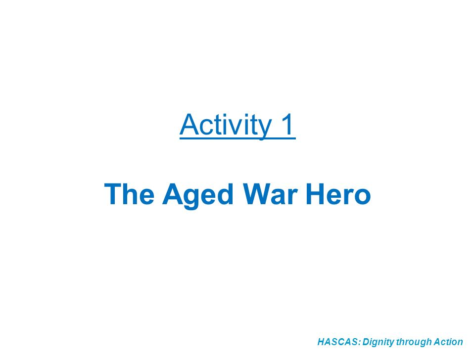 HASCAS: Dignity through Action Activity 1 The Aged War Hero