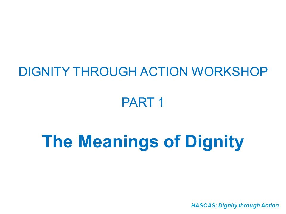 HASCAS: Dignity through Action DIGNITY THROUGH ACTION WORKSHOP PART 1 The Meanings of Dignity
