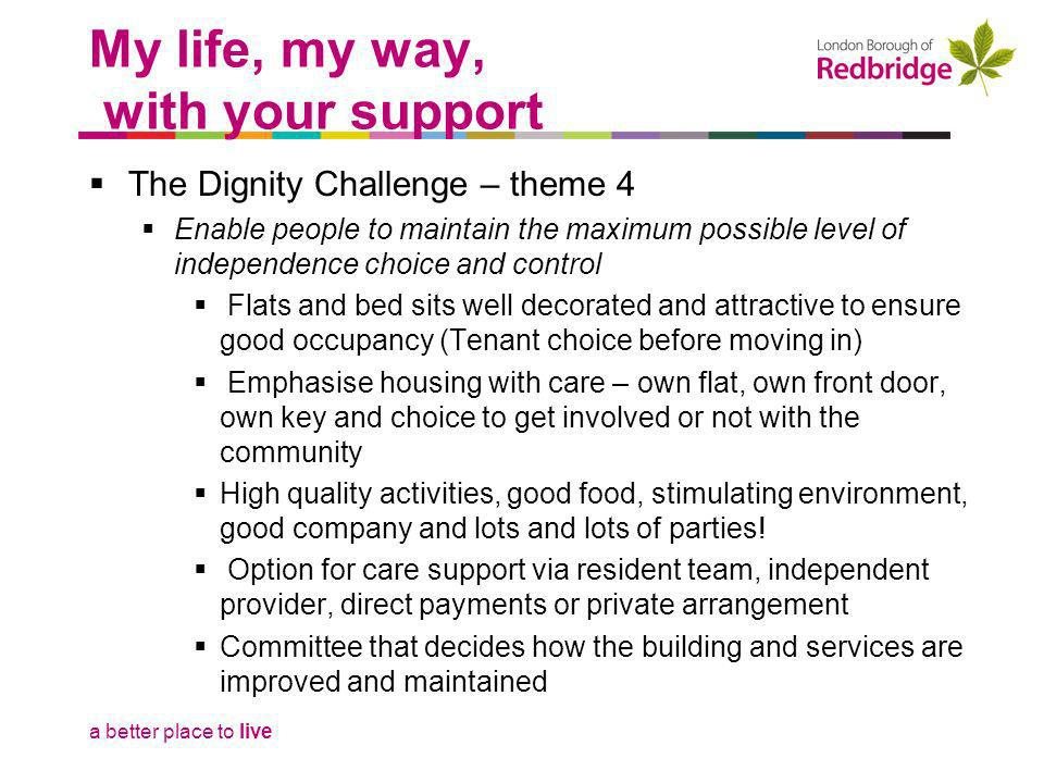 a better place to live The Dignity Challenge – theme 4 Enable people to maintain the maximum possible level of independence choice and control Mixed age profile and needs Community spirit has accepted and enhanced individual opportunity – Dementia and Learning Disability Encouragement to be involved but with respect for those who dont want to Key success through Champion tenants and staff but without being nominated or asked Flexibility in staff roles – no jobsworth here.