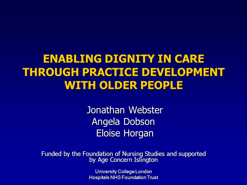 University College London Hospitals NHS Foundation Trust ENABLING DIGNITY IN CARE THROUGH PRACTICE DEVELOPMENT WITH OLDER PEOPLE Jonathan Webster Jonathan Webster Angela Dobson Eloise Horgan Eloise Horgan Funded by the Foundation of Nursing Studies and supported by Age Concern Islington