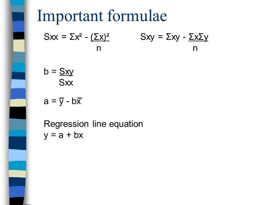 Important formulae Sxx = Σx² - (Σx)² n Sxy = Σxy - ΣxΣy n b = Sxy Sxx a = y - bx Regression line equation y = a + bx