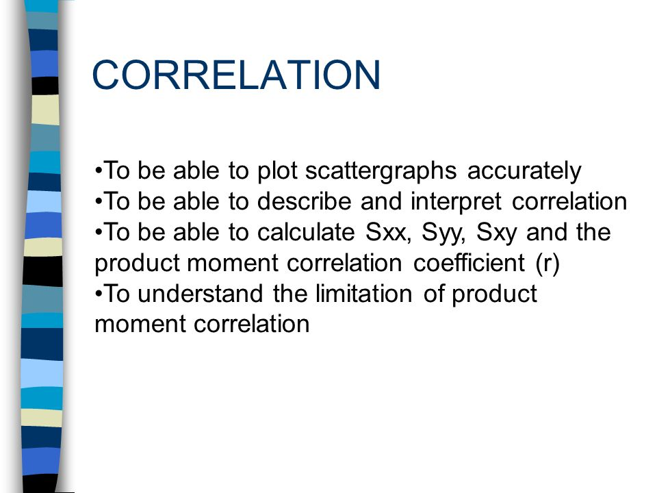 CORRELATION To be able to plot scattergraphs accurately To be able to describe and interpret correlation To be able to calculate Sxx, Syy, Sxy and the product moment correlation coefficient (r) To understand the limitation of product moment correlation