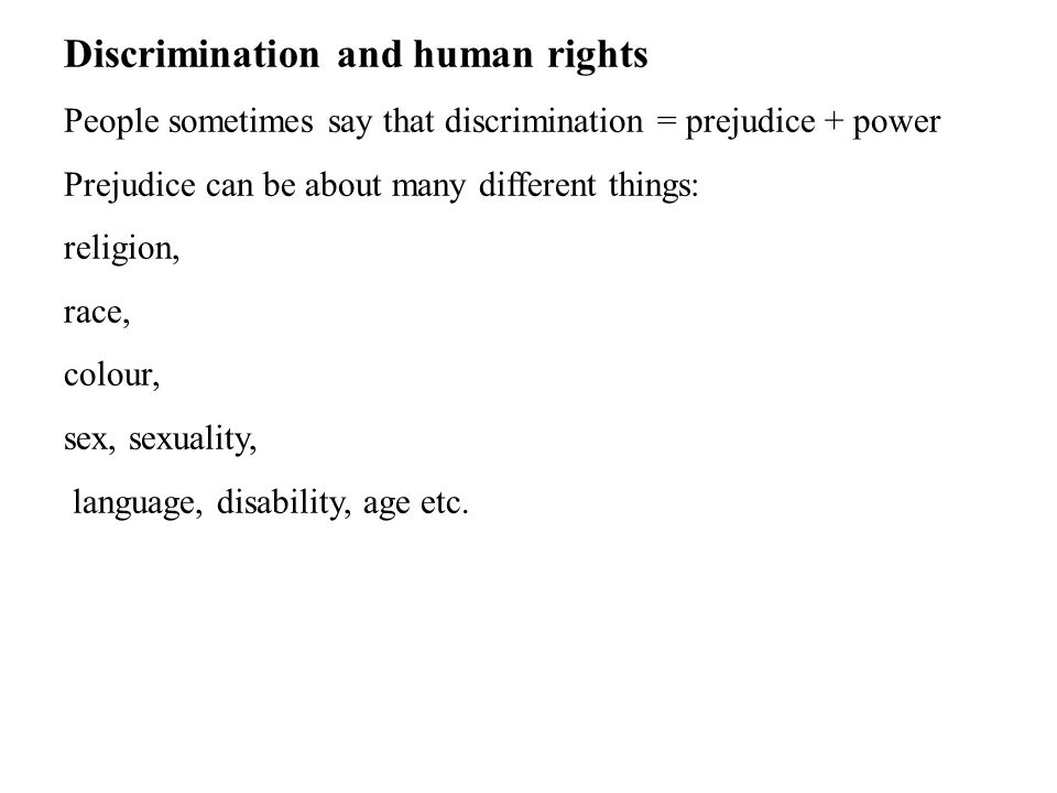 Discrimination and human rights People sometimes say that discrimination = prejudice + power Prejudice can be about many different things: religion, r