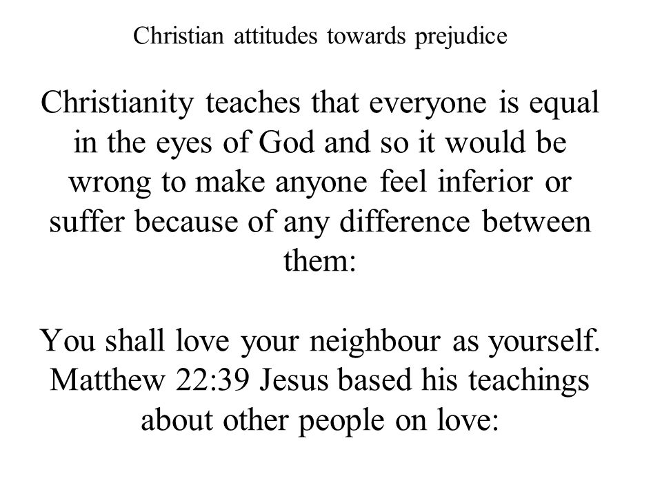 Christian attitudes towards prejudice Christianity teaches that everyone is equal in the eyes of God and so it would be wrong to make anyone feel infe