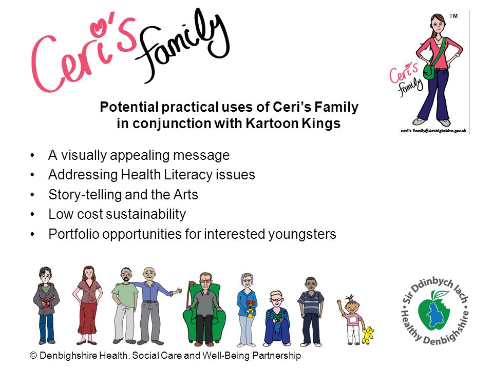 © Denbighshire Health, Social Care and Well-Being Partnership A visually appealing message Addressing Health Literacy issues Story-telling and the Arts Low cost sustainability Portfolio opportunities for interested youngsters Potential practical uses of Ceris Family in conjunction with Kartoon Kings TM