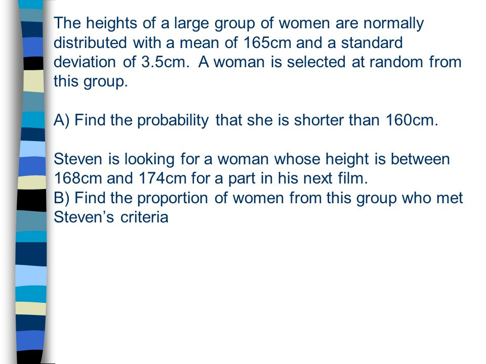 The heights of a large group of women are normally distributed with a mean of 165cm and a standard deviation of 3.5cm.