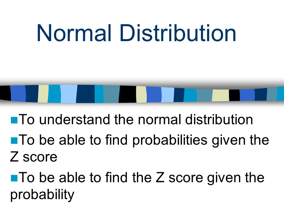 Normal Distribution To understand the normal distribution To be able to find probabilities given the Z score To be able to find the Z score given the