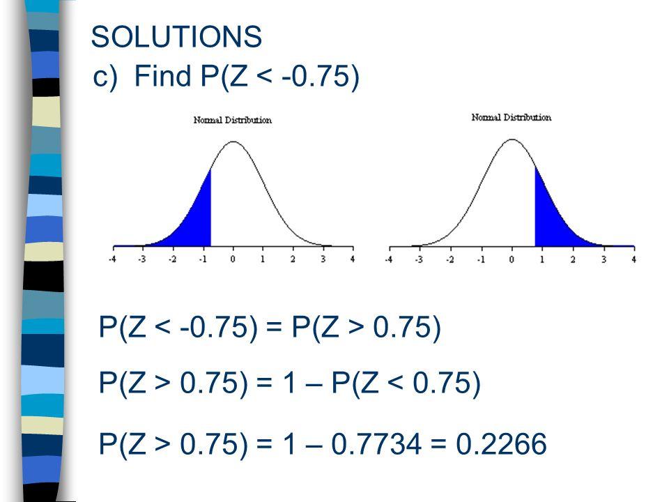SOLUTIONS P(Z 0.75) c) Find P(Z < -0.75) P(Z > 0.75) = 1 – P(Z < 0.75) P(Z > 0.75) = 1 – 0.7734 = 0.2266