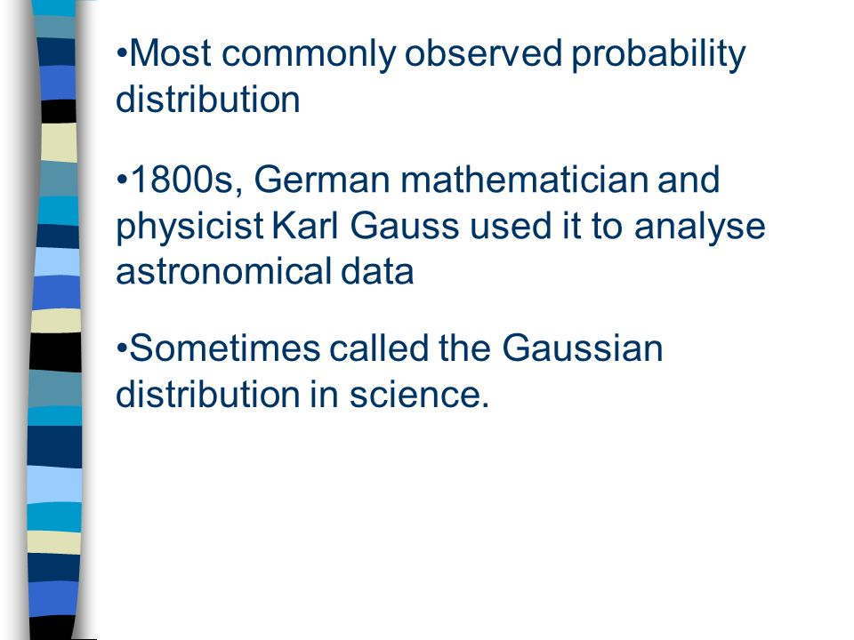 Most commonly observed probability distribution 1800s, German mathematician and physicist Karl Gauss used it to analyse astronomical data Sometimes called the Gaussian distribution in science.
