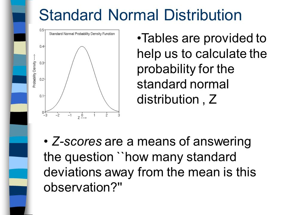 Standard Normal Distribution Z-scores are a means of answering the question ``how many standard deviations away from the mean is this observation Tables are provided to help us to calculate the probability for the standard normal distribution, Z