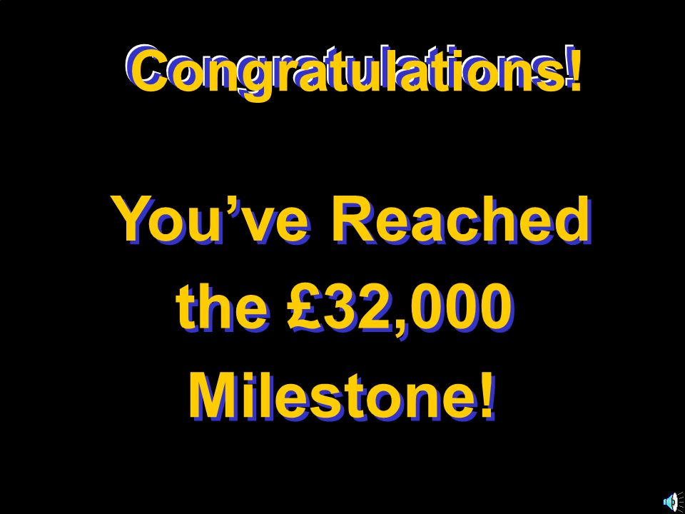 Congratulations! Youve Reached the £32,000 Milestone! Congratulations! C o n g r a t u l a t i o n s !