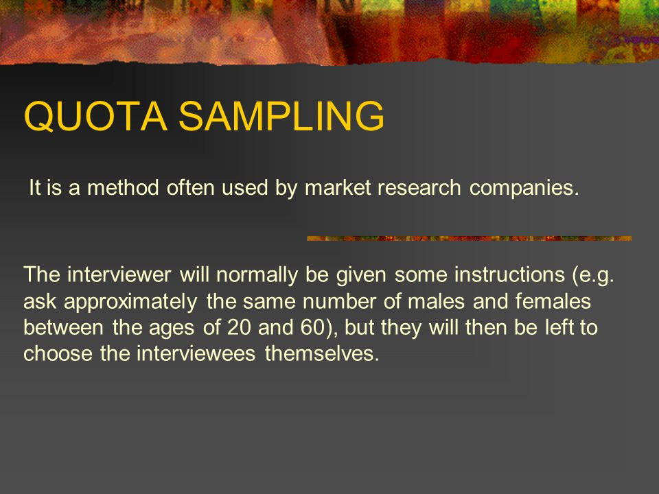 QUOTA SAMPLING It is a method often used by market research companies. The interviewer will normally be given some instructions (e.g. ask approximatel
