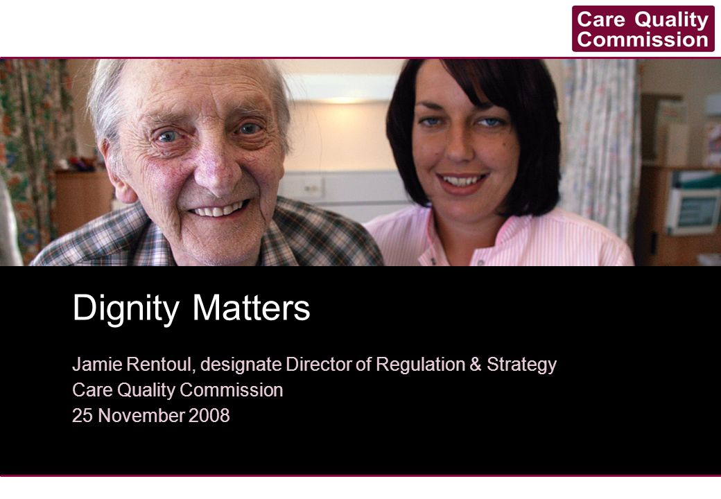 Caring for dignity – building blocks Involving people in their care A culture focussed on delivering personal care in a way that ensures dignity for the person using services A workforce that is equipped to deliver good quality care Strong leadership at all levels Supportive environment Source: Caring for Dignity, Healthcare Commission 2007