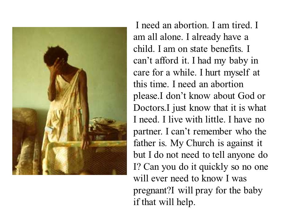 I need an abortion. I am tired. I am all alone. I already have a child. I am on state benefits. I cant afford it. I had my baby in care for a while. I