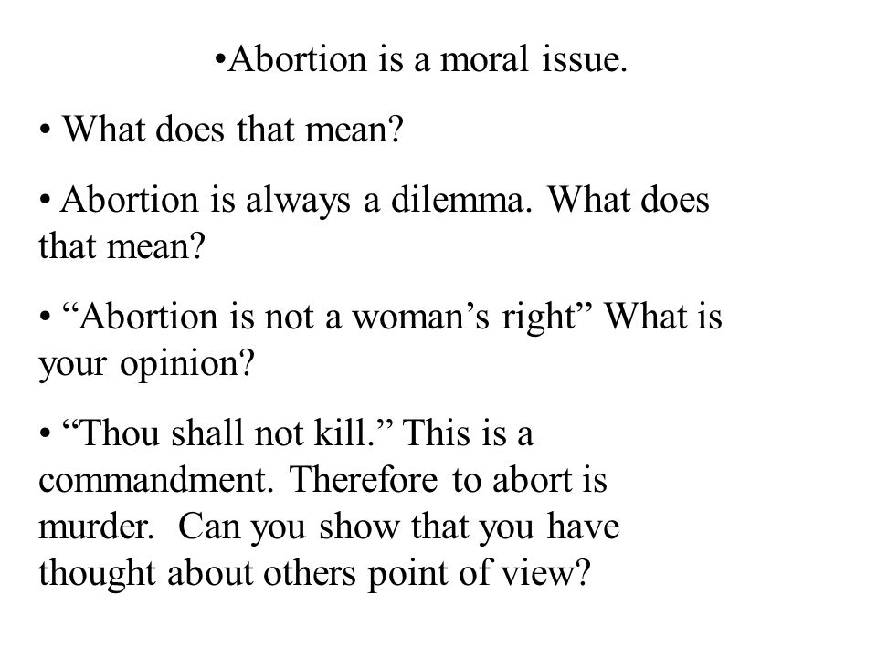 Abortion is a moral issue. What does that mean? Abortion is always a dilemma. What does that mean? Abortion is not a womans right What is your opinion