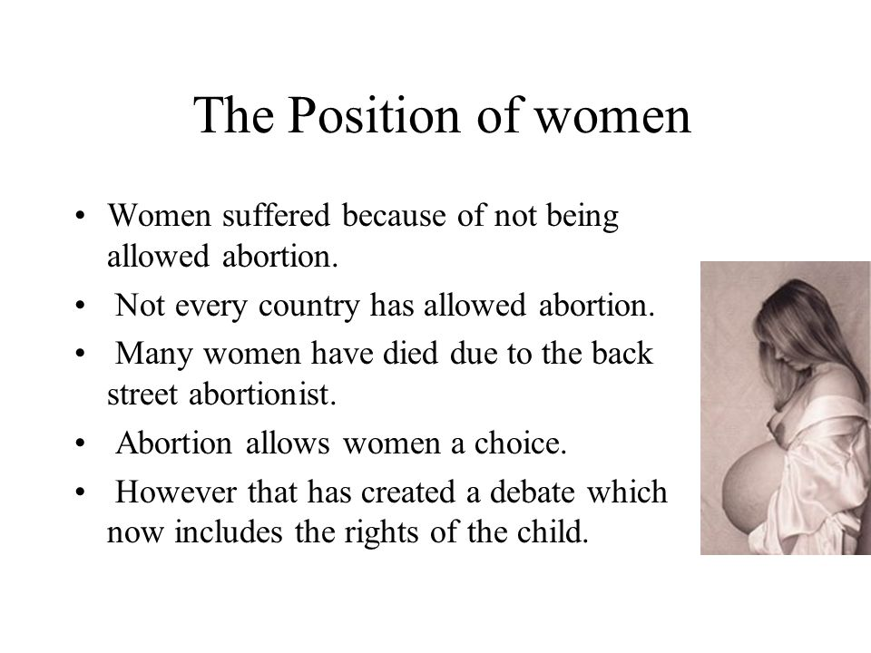 The Position of women Women suffered because of not being allowed abortion. Not every country has allowed abortion. Many women have died due to the ba