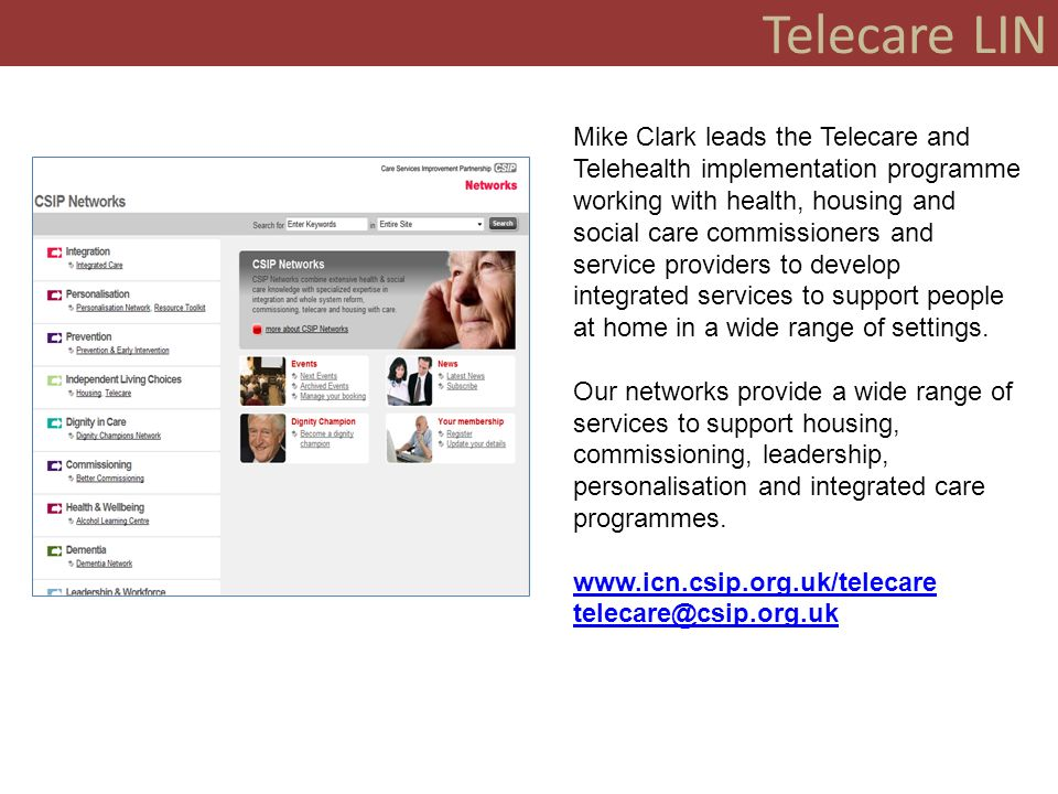 Telecare LIN Mike Clark leads the Telecare and Telehealth implementation programme working with health, housing and social care commissioners and service providers to develop integrated services to support people at home in a wide range of settings.