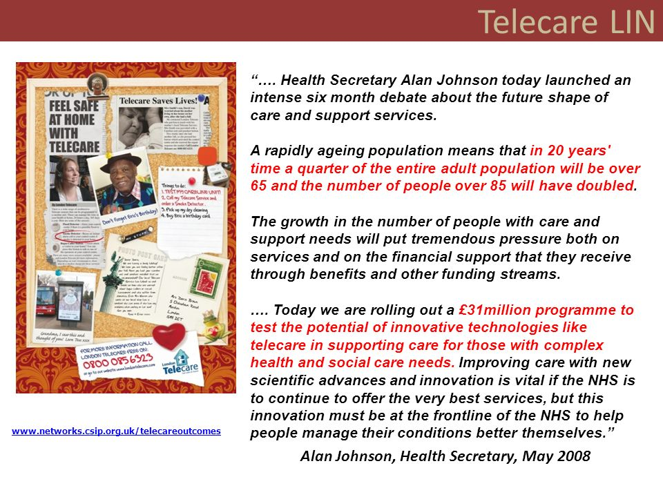 Telecare LIN www.wsdactionnetwork.org.uk Croydon Birmingham Barnsley Southampton Nottingham Leicester Leeds East Riding Norfolk Lincolnshire Lancashire Hull Cornwall, Kent, Newham Evidence of Progress Over 300 telecare sites and over 50 small scale telehealth sites in England Extensive use of telecare in extra care and housing schemes Estimated 1.4m users in 2005 (Building Telecare in England) Survey of 150 social care authorities – 160,000+ additional users since 2006, information about outcomes and mainstreaming, events and evaluations Better understanding of the best care pathways and the importance of preventative as well as reactive approaches 3 Major demonstrator sites and a further 12 in the Whole System Demonstrator action network Launch of evidence web site Over 2500 items on the NHS PASA framework Assisted Living Innovation Platform launched References in key policy documents across health, housing and social care Academic reports, evaluations, journal references Major conferences featuring telecare and telehealth Wider initiatives on interoperability, standards, consumer products Major global companies, expansion in Europe, North America, Far East etc