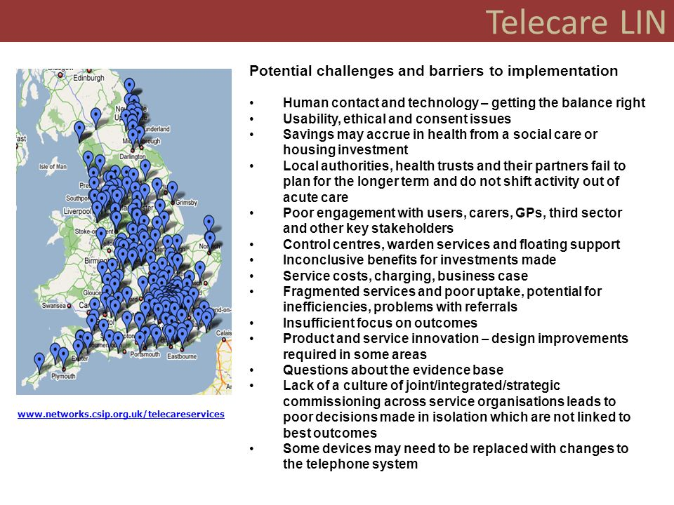 Telecare LIN Potential challenges and barriers to implementation Human contact and technology – getting the balance right Usability, ethical and consent issues Savings may accrue in health from a social care or housing investment Local authorities, health trusts and their partners fail to plan for the longer term and do not shift activity out of acute care Poor engagement with users, carers, GPs, third sector and other key stakeholders Control centres, warden services and floating support Inconclusive benefits for investments made Service costs, charging, business case Fragmented services and poor uptake, potential for inefficiencies, problems with referrals Insufficient focus on outcomes Product and service innovation – design improvements required in some areas Questions about the evidence base Lack of a culture of joint/integrated/strategic commissioning across service organisations leads to poor decisions made in isolation which are not linked to best outcomes Some devices may need to be replaced with changes to the telephone system www.networks.csip.org.uk/telecareservices