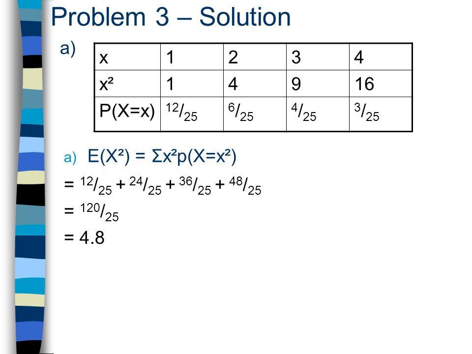 Problem 3 – Solution a) x1234 x²x²14916 P(X=x) 12 / 25 6 / 25 4 / 25 3 / 25 a) E(X²) = Σx²p(X=x²) = 12 / 25 + 24 / 25 + 36 / 25 + 48 / 25 = 120 / 25 = 4.8