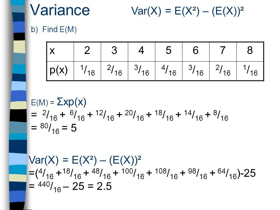 Variance Var(X) = E(X²) – (E(X))² b) Find E(M) x2345678 p(x) 1 / 16 2 / 16 3 / 16 4 / 16 3 / 16 2 / 16 1 / 16 E(M) = Σxp(x) = 2 / 16 + 6 / 16 + 12 / 16 + 20 / 16 + 18 / 16 + 14 / 16 + 8 / 16 = 80 / 16 = 5 Var(X) = E(X²) – (E(X))² =( 4 / 16 + 18 / 16 + 48 / 16 + 100 / 16 + 108 / 16 + 98 / 16 + 64 / 16 )-25 = 440 / 16 – 25 = 2.5