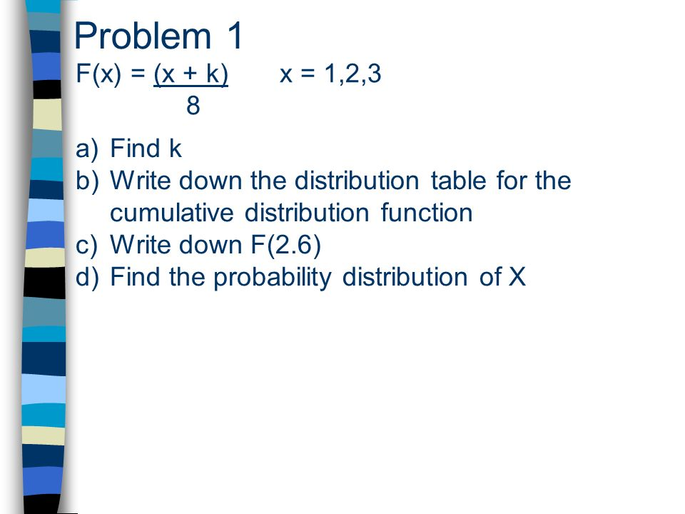 Problem 1 F(x) = (x + k) x = 1,2,3 8 a)Find k b)Write down the distribution table for the cumulative distribution function c)Write down F(2.6) d)Find