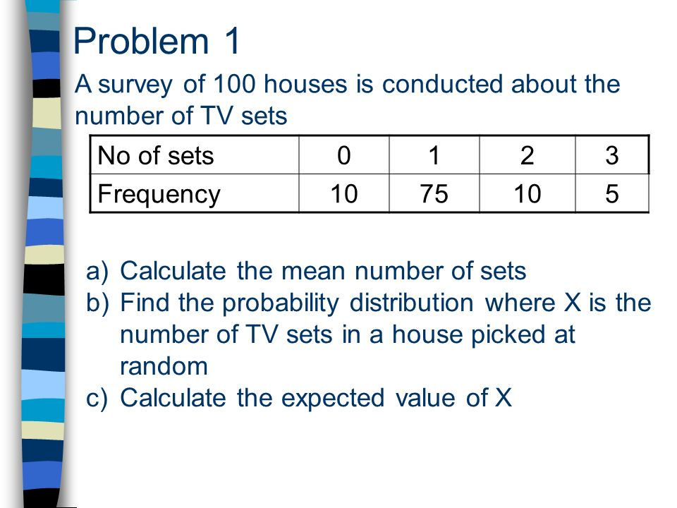 Problem 1 A survey of 100 houses is conducted about the number of TV sets a)Calculate the mean number of sets b)Find the probability distribution where X is the number of TV sets in a house picked at random c)Calculate the expected value of X No of sets0123 Frequency1075105