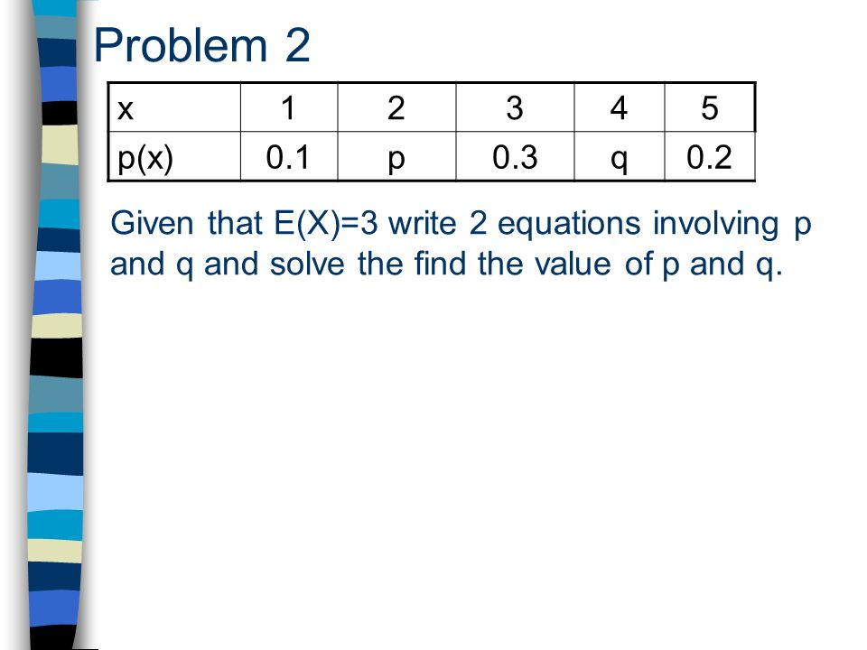 Problem 2 Given that E(X)=3 write 2 equations involving p and q and solve the find the value of p and q.