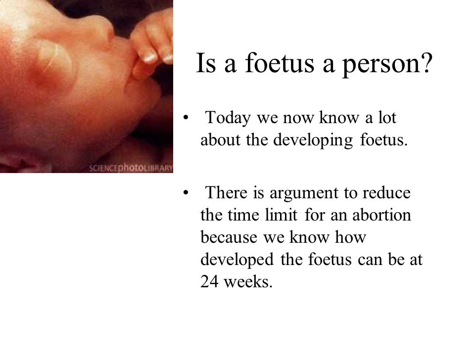 Is a foetus a person? Today we now know a lot about the developing foetus. There is argument to reduce the time limit for an abortion because we know