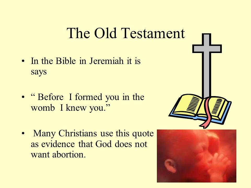 The Old Testament In the Bible in Jeremiah it is says Before I formed you in the womb I knew you. Many Christians use this quote as evidence that God